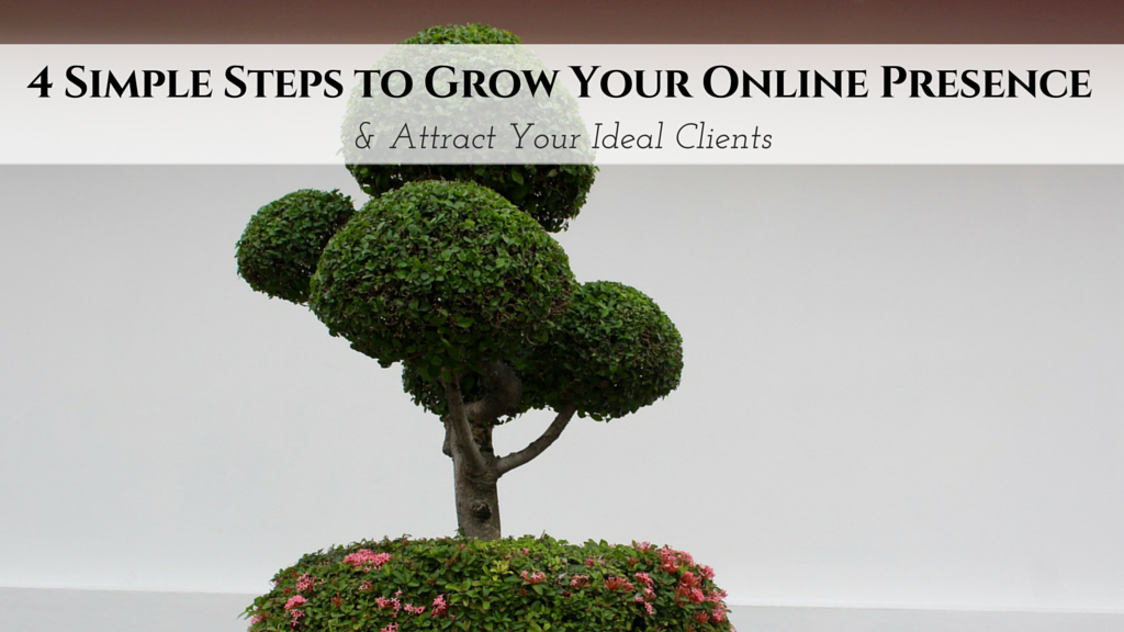 4 Simple Steps to Grow Your Online Presence & Attract Your Ideal Clients